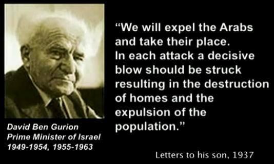 Expulsaremos a los árabes y tomaremos su lugar. En cada ataque tenemos que asestar un golpe decisivo que resulte en la destrucción de casas y en la expulsión de la población Ben Gurion, el primer Primer Ministro israel